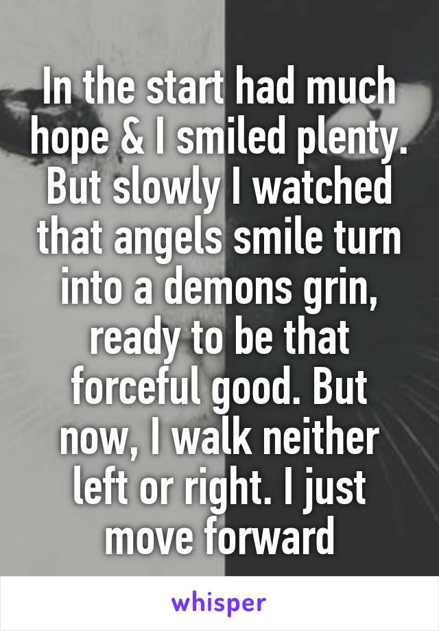 In the start had much hope & I smiled plenty. But slowly I watched that angels smile turn into a demons grin, ready to be that forceful good. But now, I walk neither left or right. I just move forward