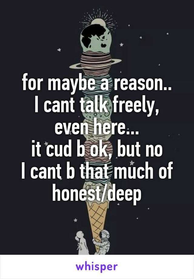 for maybe a reason.. I cant talk freely, even here... it cud b ok, but no I cant b that much of honest/deep