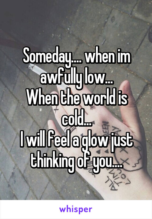 Someday.... when im awfully low... When the world is cold... I will feel a glow just thinking of you....