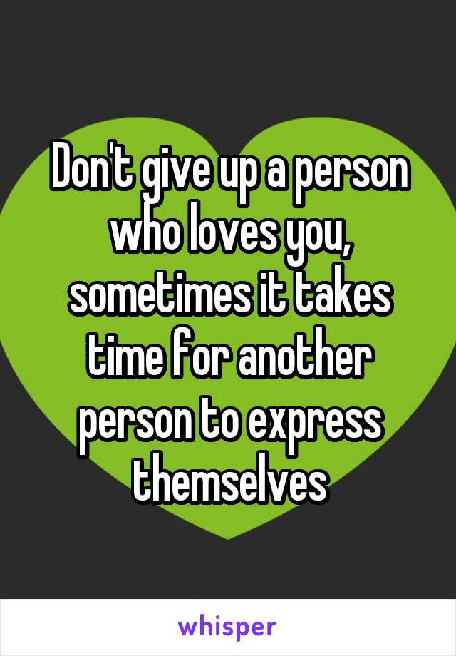 Don't give up a person who loves you, sometimes it takes time for another person to express themselves