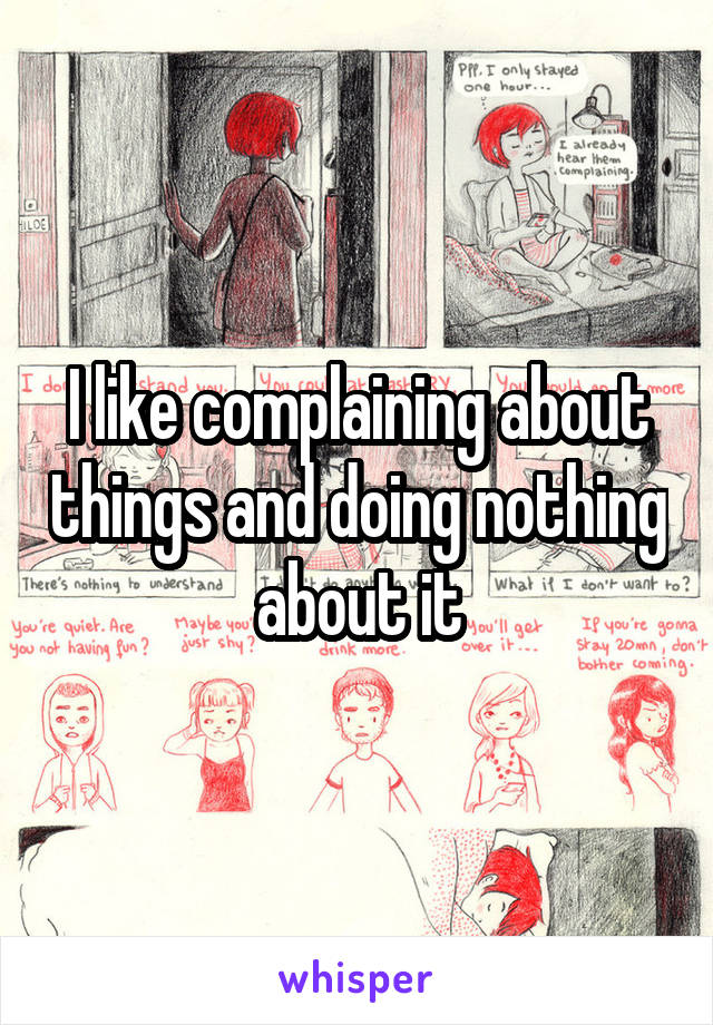 I like complaining about things and doing nothing about it