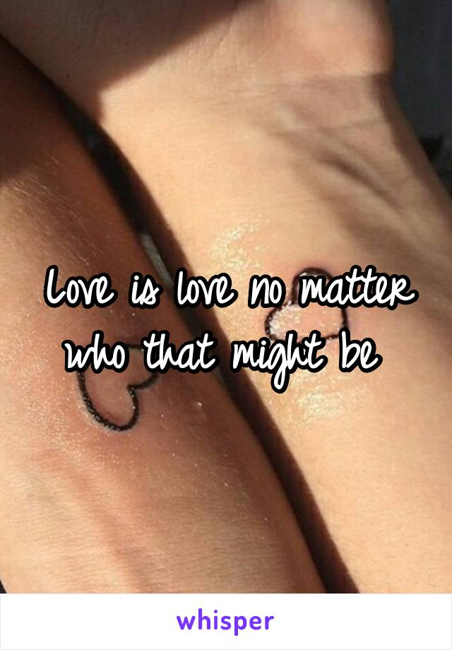 Love is love no matter who that might be