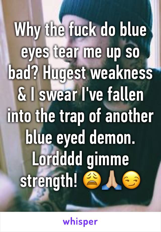 Why the fuck do blue eyes tear me up so bad? Hugest weakness & I swear I've fallen into the trap of another blue eyed demon. Lordddd gimme strength! 😩🙏🏼😏