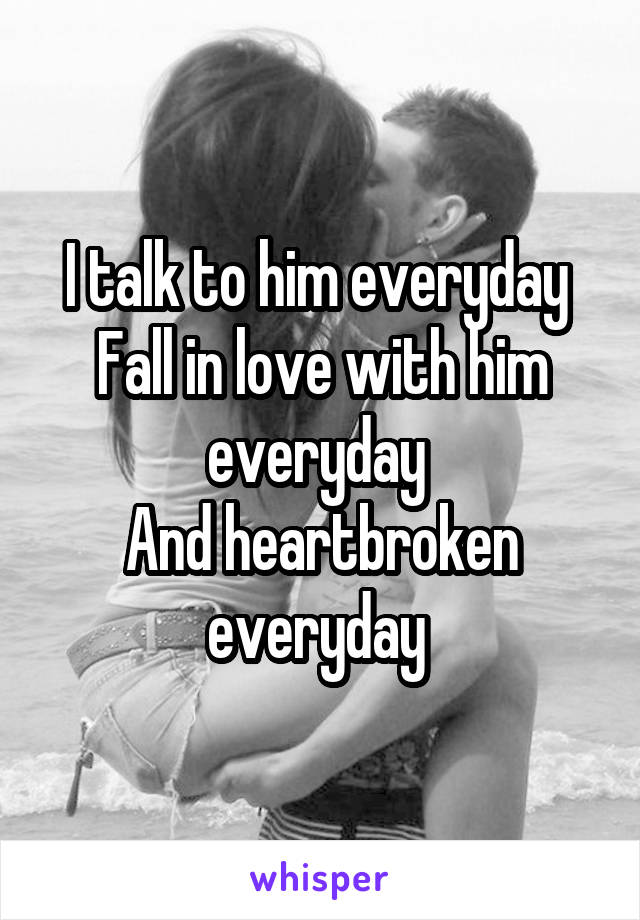 I talk to him everyday  Fall in love with him everyday  And heartbroken everyday