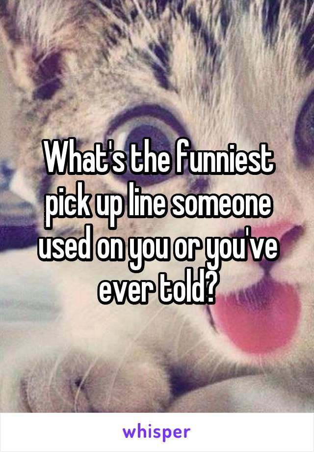What's the funniest pick up line someone used on you or you've ever told?
