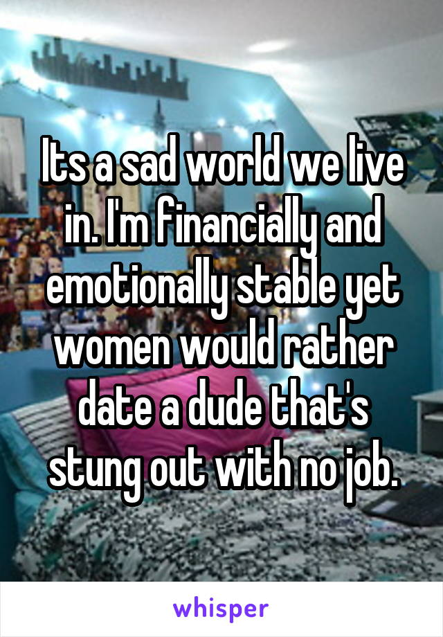 Its a sad world we live in. I'm financially and emotionally stable yet women would rather date a dude that's stung out with no job.