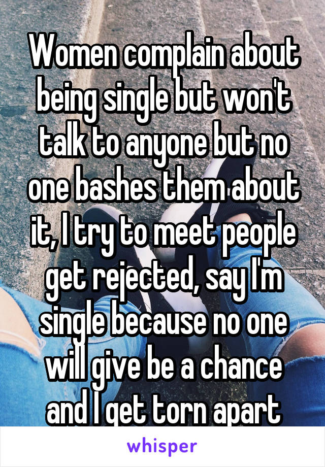 Women complain about being single but won't talk to anyone but no one bashes them about it, I try to meet people get rejected, say I'm single because no one will give be a chance and I get torn apart
