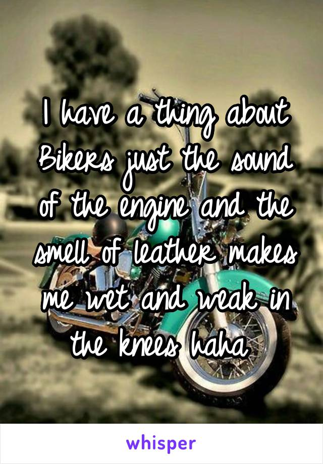 I have a thing about Bikers just the sound of the engine and the smell of leather makes me wet and weak in the knees haha