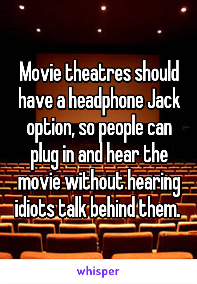 Movie theatres should have a headphone Jack option, so people can plug in and hear the movie without hearing idiots talk behind them.