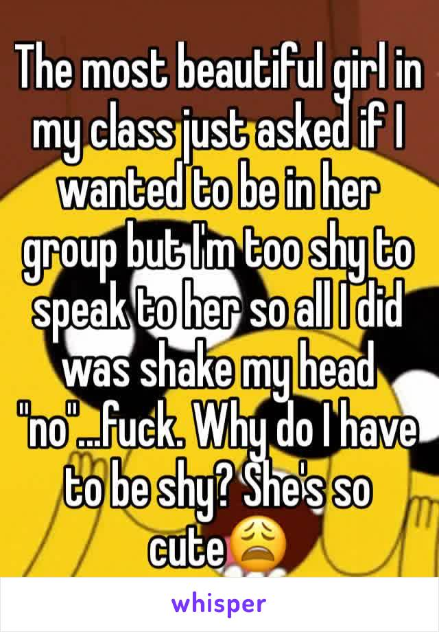 """The most beautiful girl in my class just asked if I wanted to be in her group but I'm too shy to speak to her so all I did was shake my head """"no""""...fuck. Why do I have to be shy? She's so cute😩"""