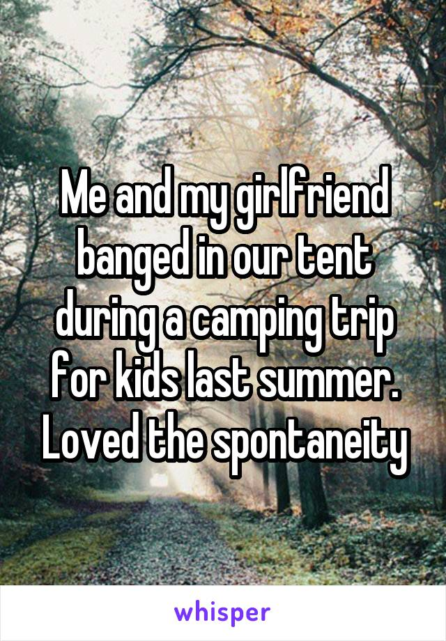 Me and my girlfriend banged in our tent during a camping trip for kids last summer. Loved the spontaneity