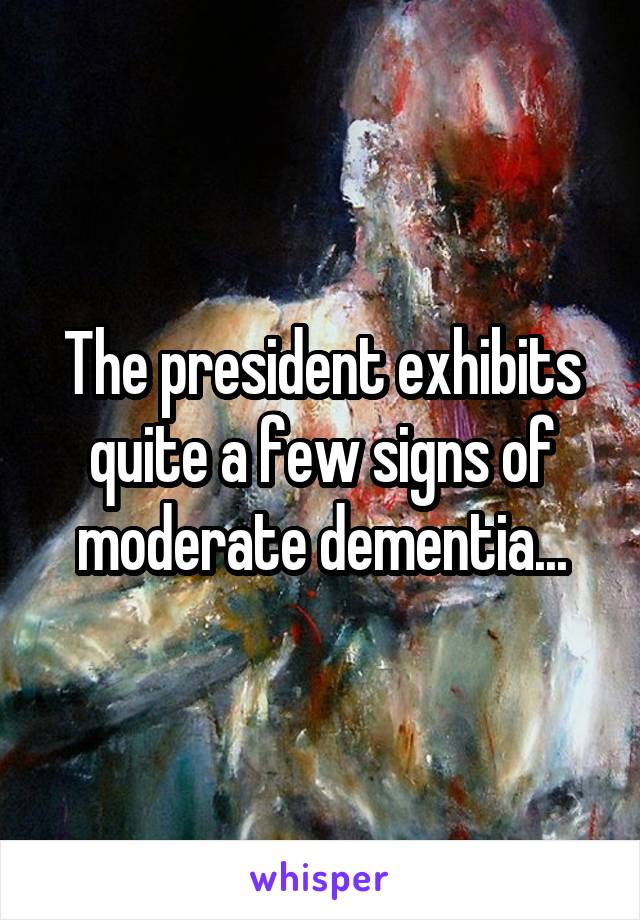 The president exhibits quite a few signs of moderate dementia...