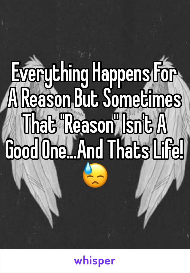 "Everything Happens For A Reason But Sometimes That ""Reason"" Isn't A Good One...And Thats Life! 😓"