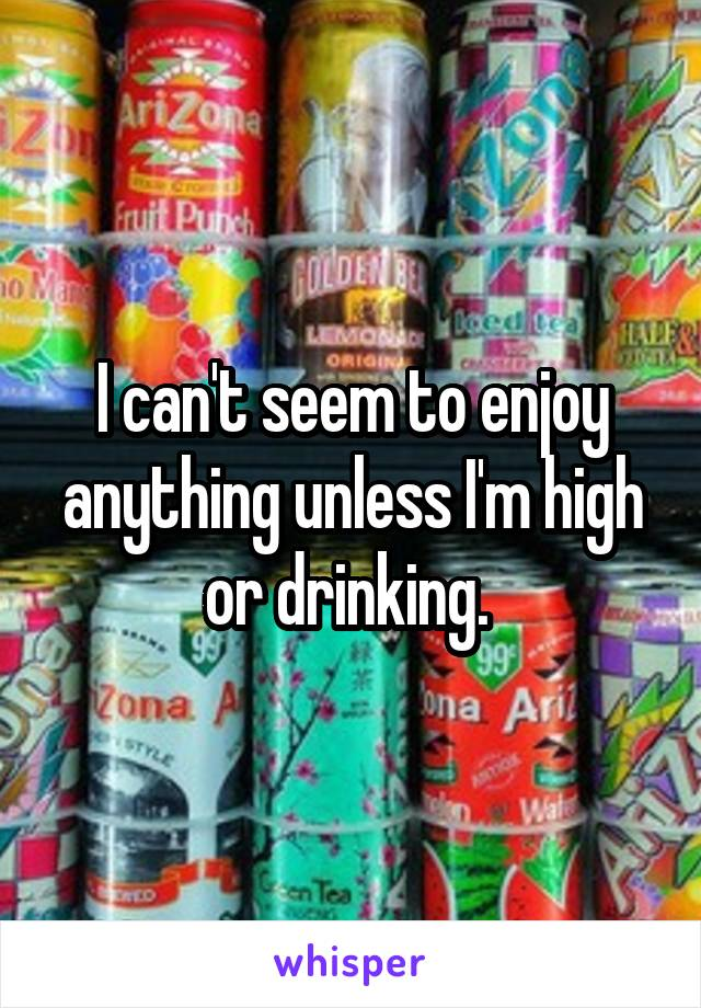 I can't seem to enjoy anything unless I'm high or drinking.