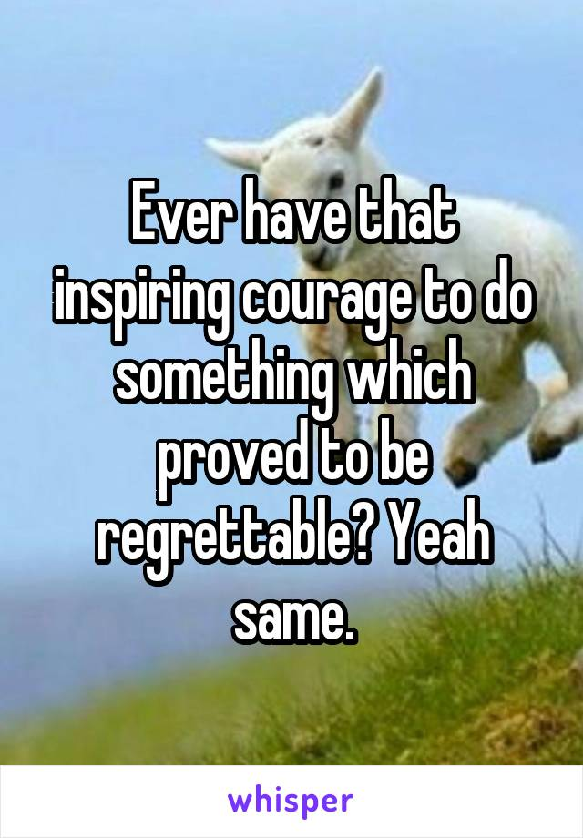Ever have that inspiring courage to do something which proved to be regrettable? Yeah same.
