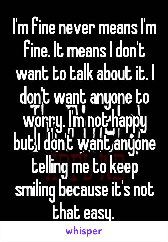 I'm fine never means I'm fine. It means I don't want to talk about it. I don't want anyone to worry. I'm not happy but I don't want anyone telling me to keep smiling because it's not that easy.