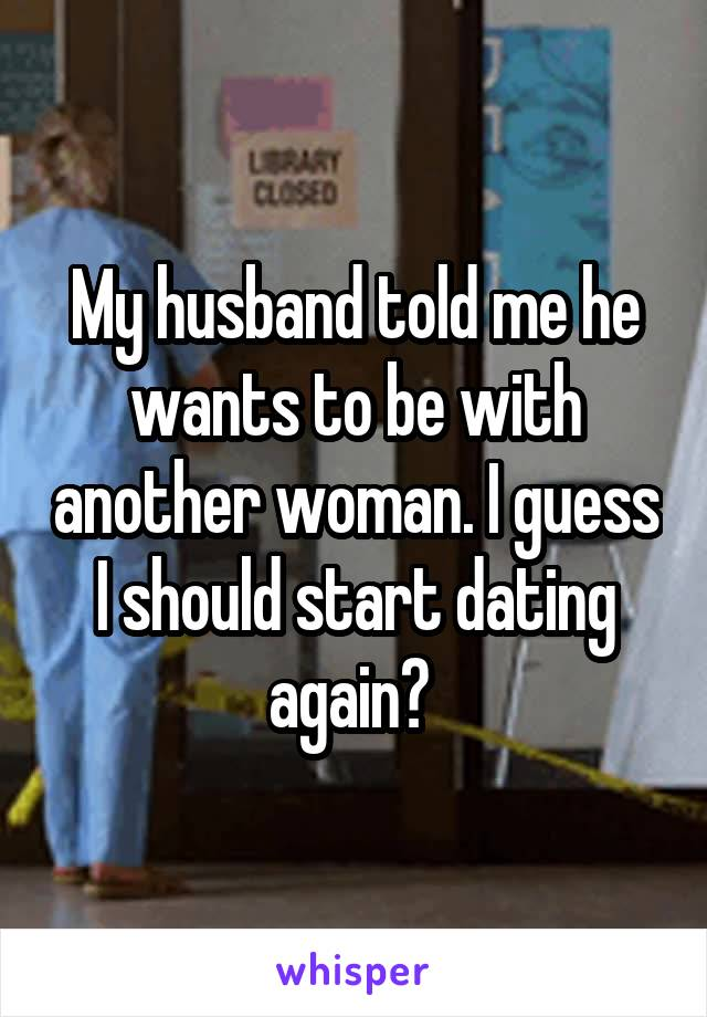 My husband told me he wants to be with another woman. I guess I should start dating again?