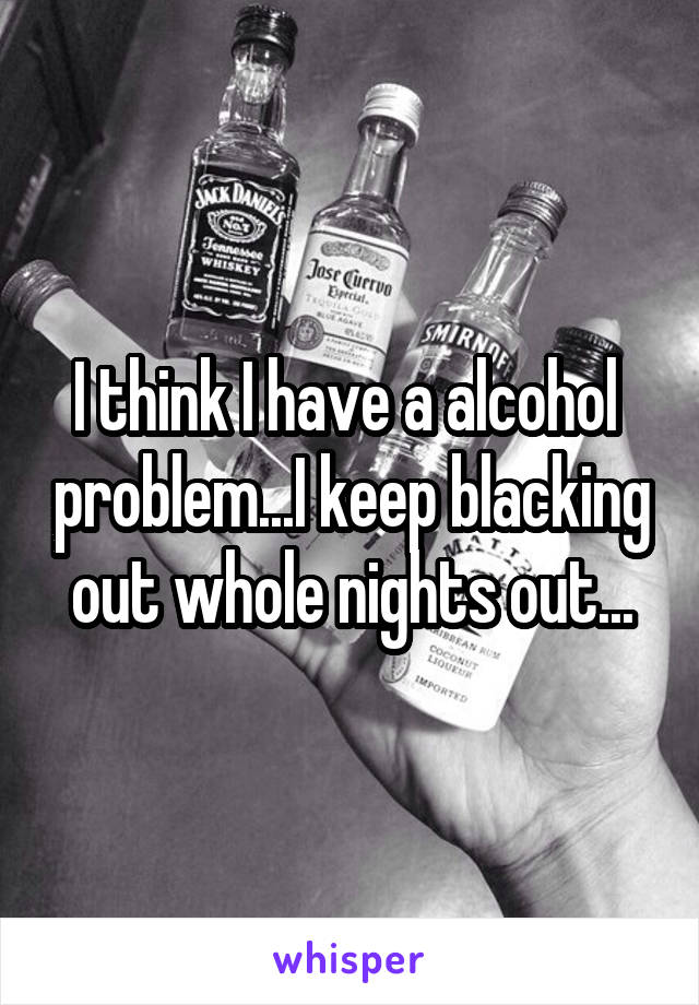 I think I have a alcohol  problem...I keep blacking out whole nights out...