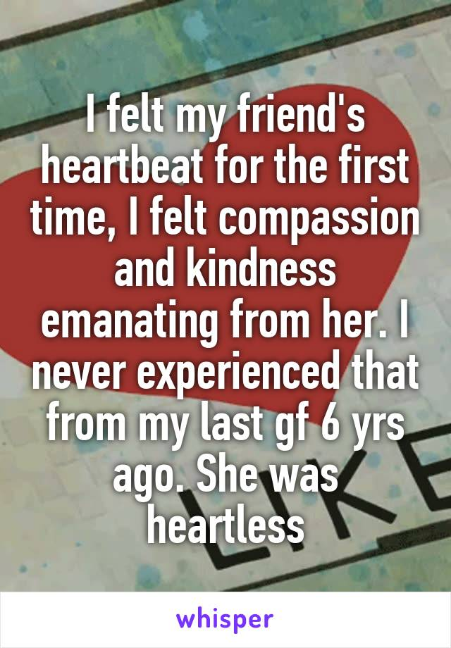 I felt my friend's heartbeat for the first time, I felt compassion and kindness emanating from her. I never experienced that from my last gf 6 yrs ago. She was heartless