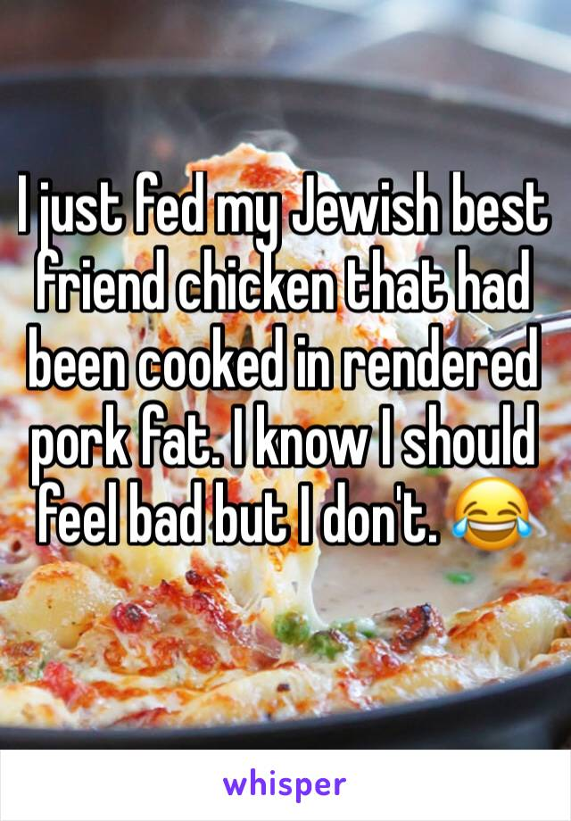 I just fed my Jewish best friend chicken that had been cooked in rendered pork fat. I know I should feel bad but I don't. 😂