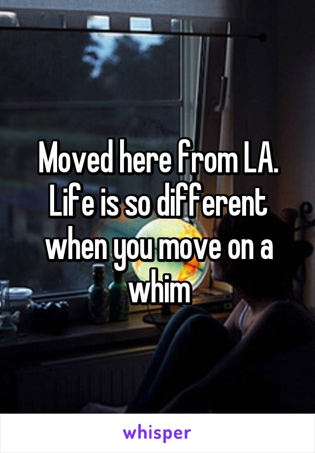 Moved here from LA. Life is so different when you move on a whim