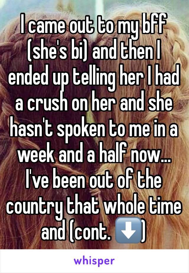I came out to my bff (she's bi) and then I ended up telling her I had a crush on her and she hasn't spoken to me in a week and a half now... I've been out of the country that whole time and (cont. ⬇️)