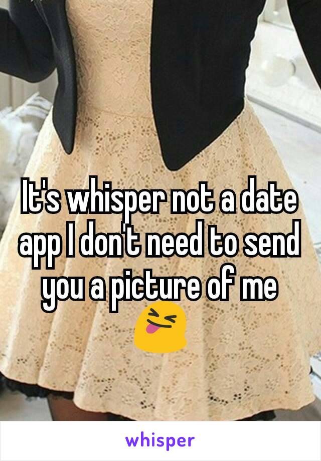 It's whisper not a date  app I don't need to send you a picture of me 😝