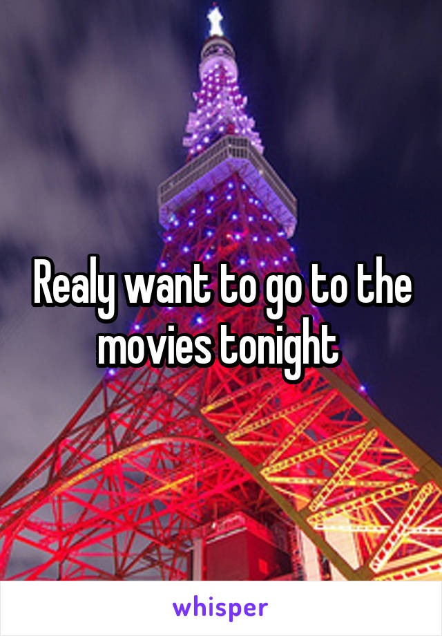 Realy want to go to the movies tonight