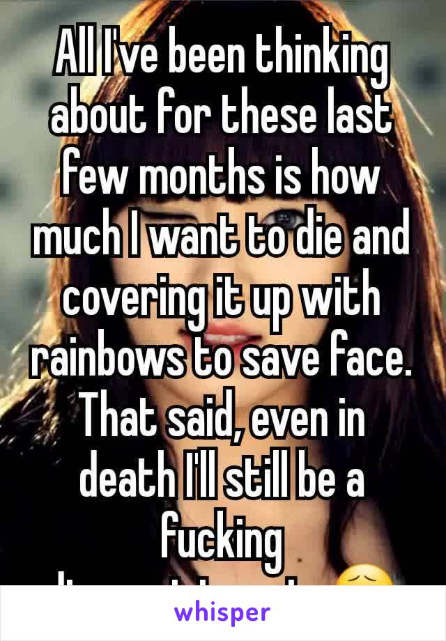 All I've been thinking about for these last few months is how much I want to die and covering it up with rainbows to save face. That said, even in death I'll still be a fucking disappointment. 😧
