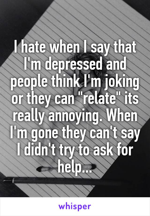 """I hate when I say that I'm depressed and people think I'm joking or they can """"relate"""" its really annoying. When I'm gone they can't say I didn't try to ask for help..."""