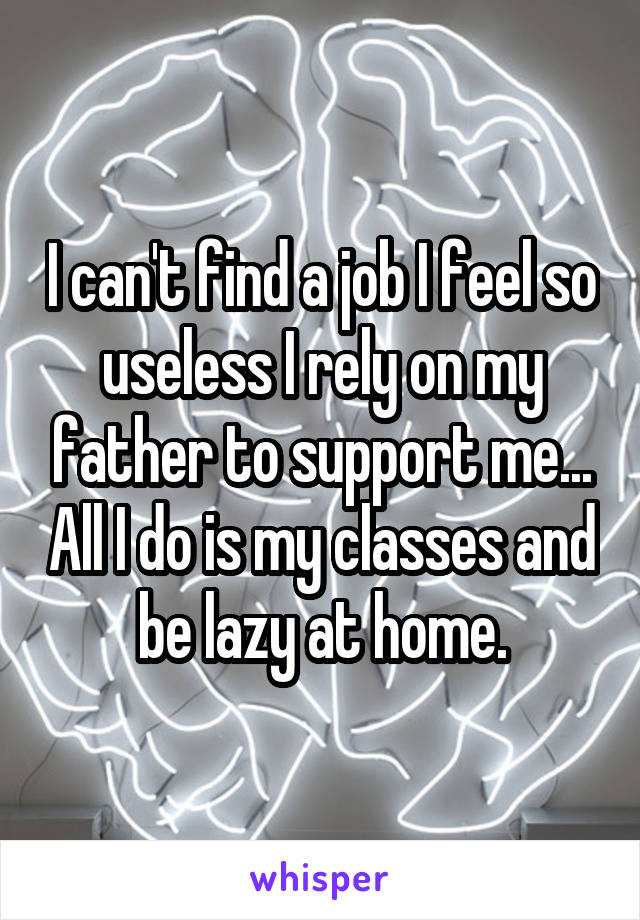 I can't find a job I feel so useless I rely on my father to support me... All I do is my classes and be lazy at home.