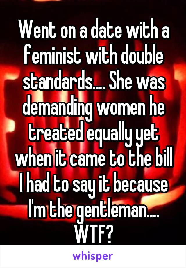 Went on a date with a feminist with double standards.... She was demanding women he treated equally yet when it came to the bill I had to say it because I'm the gentleman.... WTF?