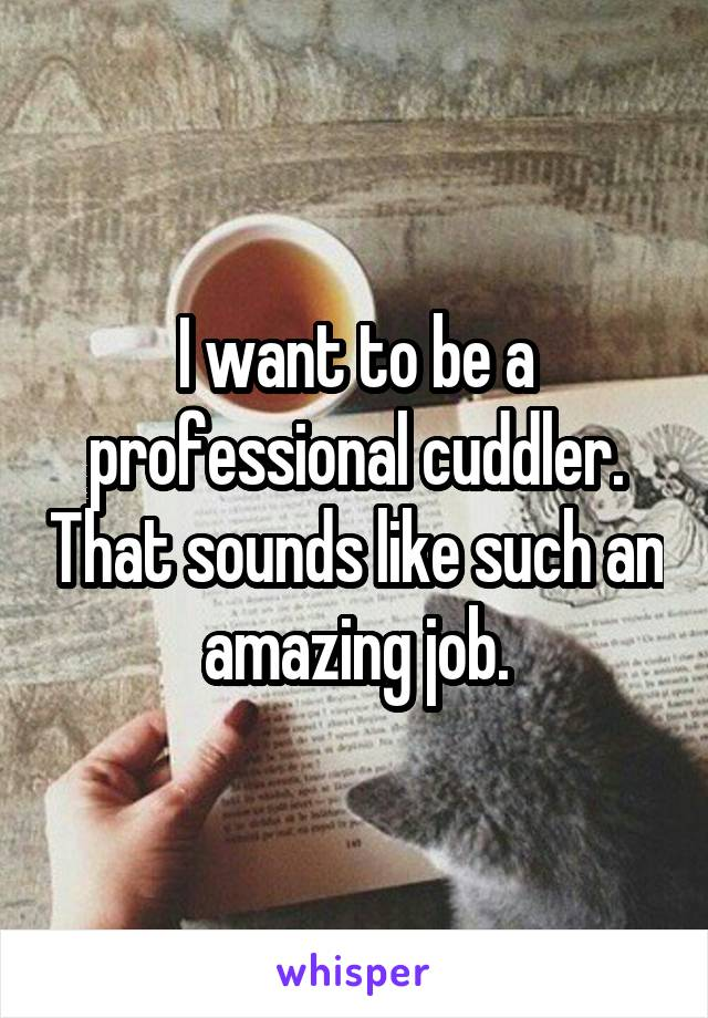 I want to be a professional cuddler. That sounds like such an amazing job.
