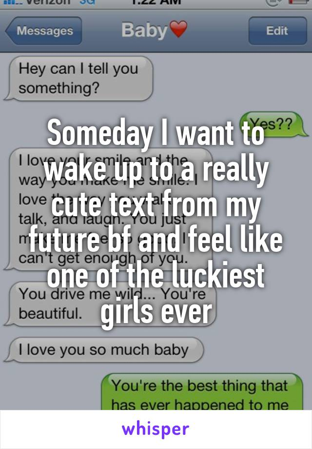 Someday I want to wake up to a really cute text from my future bf and feel like one of the luckiest girls ever