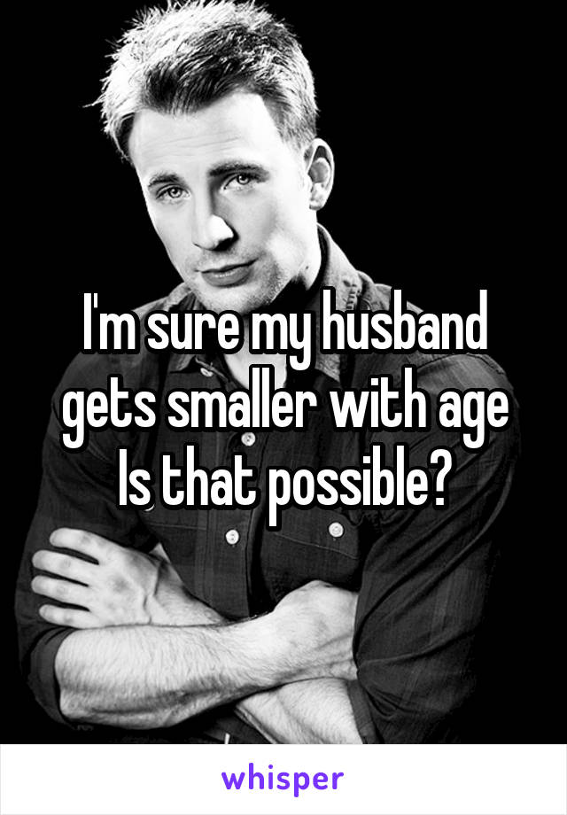 I'm sure my husband gets smaller with age Is that possible?