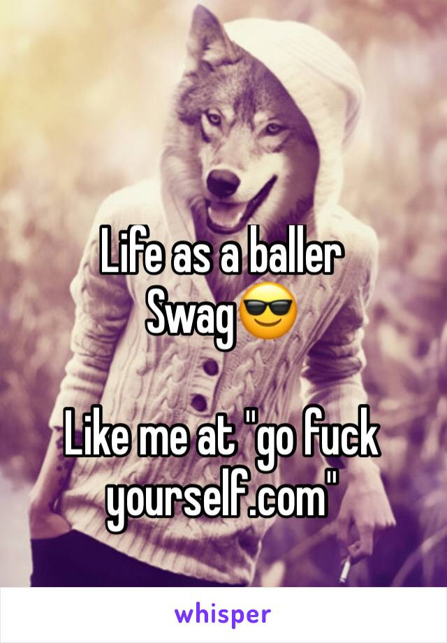 """Life as a baller Swag😎  Like me at """"go fuck yourself.com"""""""