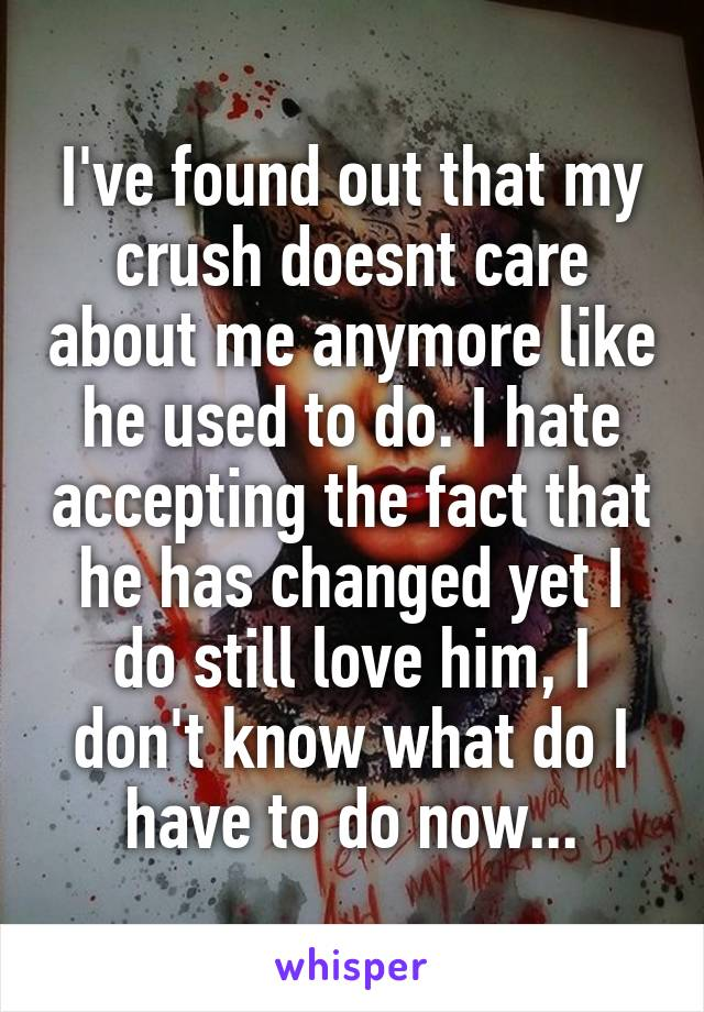 I've found out that my crush doesnt care about me anymore like he used to do. I hate accepting the fact that he has changed yet I do still love him, I don't know what do I have to do now...