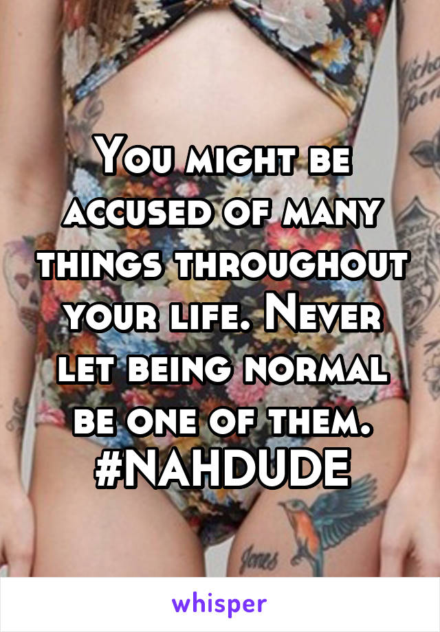 You might be accused of many things throughout your life. Never let being normal be one of them. #NAHDUDE
