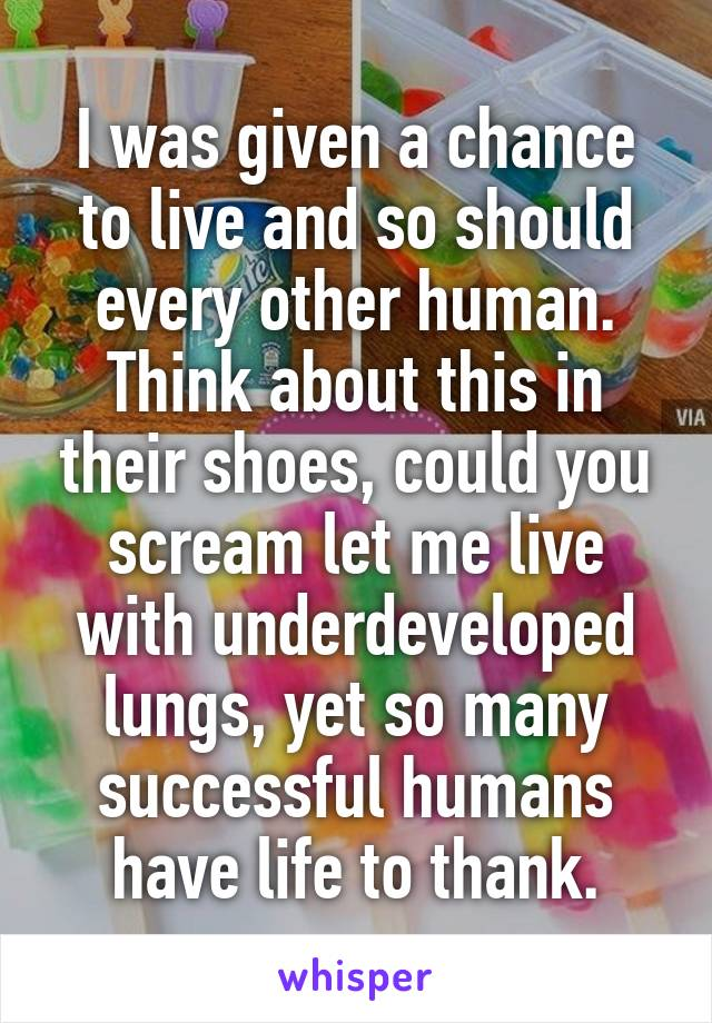 I was given a chance to live and so should every other human. Think about this in their shoes, could you scream let me live with underdeveloped lungs, yet so many successful humans have life to thank.