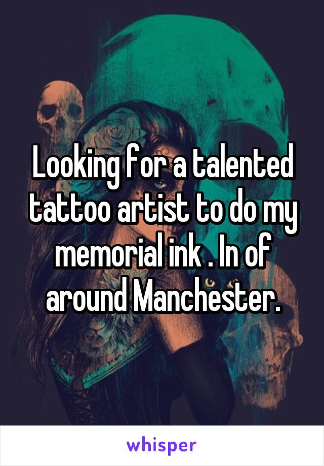 Looking for a talented tattoo artist to do my memorial ink . In of around Manchester.