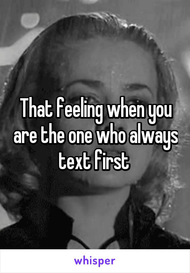 That feeling when you are the one who always text first