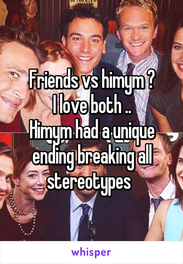 Friends vs himym ? I love both .. Himym had a unique ending breaking all stereotypes
