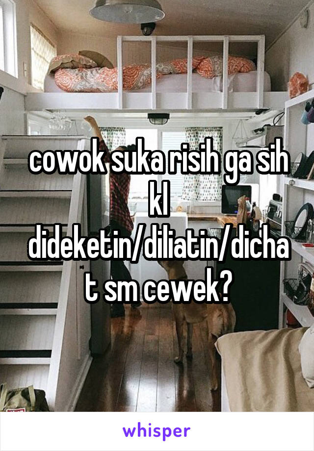 cowok suka risih ga sih kl dideketin/diliatin/dichat sm cewek?