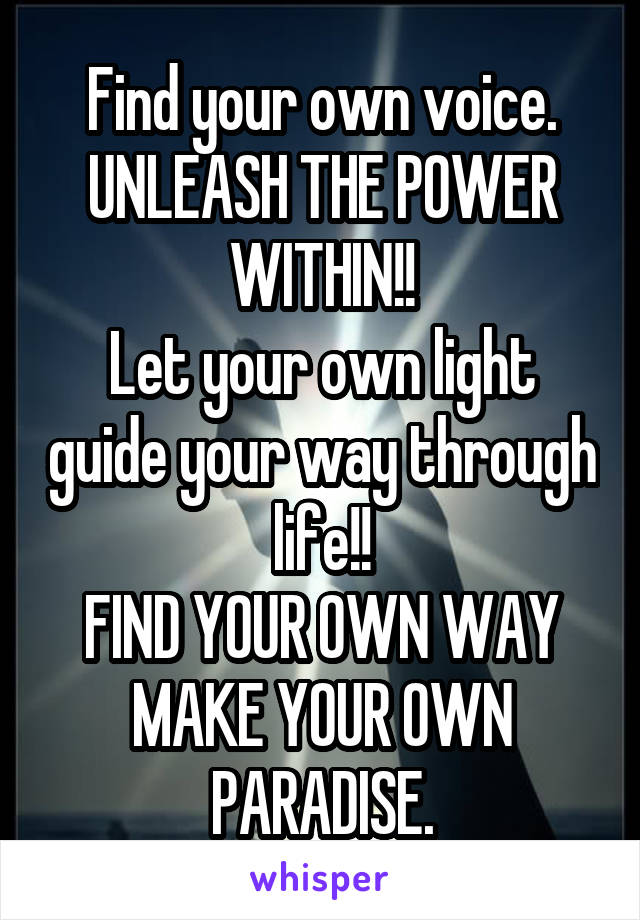 Find your own voice. UNLEASH THE POWER WITHIN!! Let your own light guide your way through life!! FIND YOUR OWN WAY MAKE YOUR OWN PARADISE.