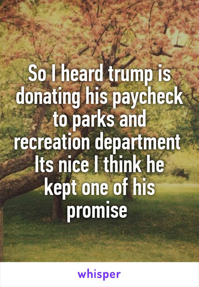 So I heard trump is donating his paycheck to parks and recreation department  Its nice I think he kept one of his promise