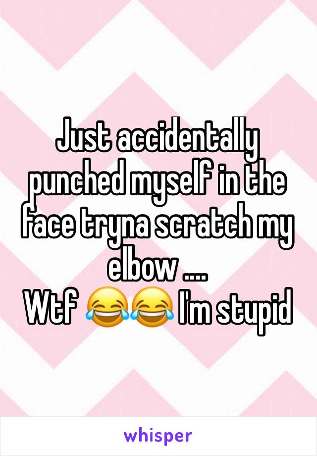 Just accidentally punched myself in the face tryna scratch my elbow .... Wtf 😂😂 I'm stupid