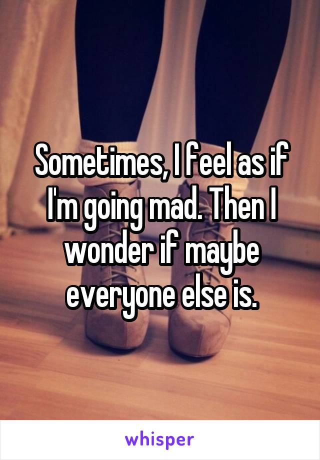 Sometimes, I feel as if I'm going mad. Then I wonder if maybe everyone else is.