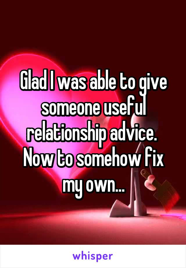 Glad I was able to give someone useful relationship advice.  Now to somehow fix my own...