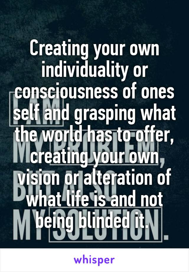 Creating your own individuality or consciousness of ones self and grasping what the world has to offer, creating your own vision or alteration of what life is and not being blinded it.