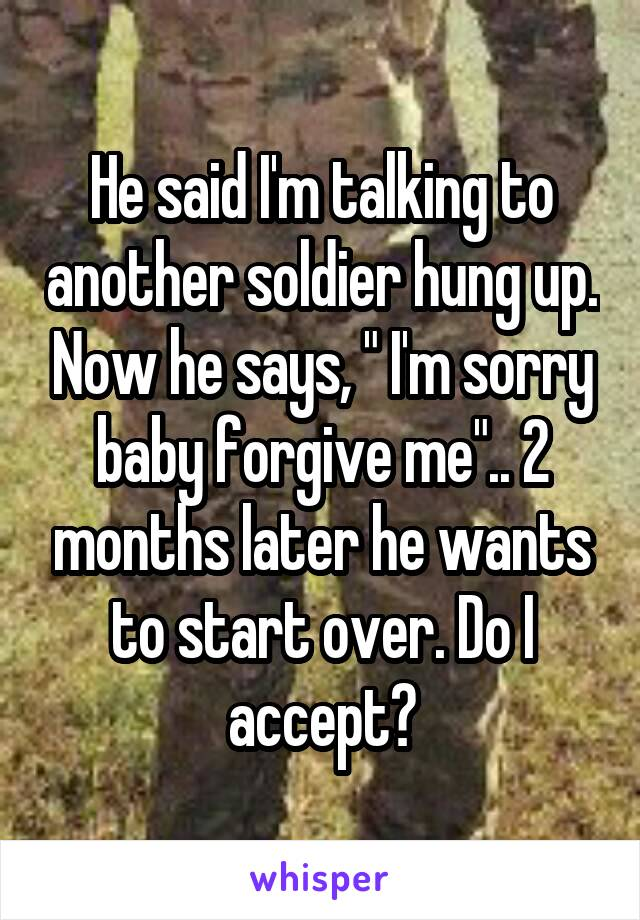 "He said I'm talking to another soldier hung up. Now he says, "" I'm sorry baby forgive me"".. 2 months later he wants to start over. Do I accept?"